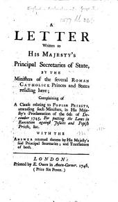 A Letter Written to His Majesty's Principal Secretaries of State, by the Ministers of the several Roman Catholick Princes and States residing here; complaining of a clause relating to Popish Priests, attending such Ministers, in His Majesty's Proclamation of the 6th of December 1745, For putting the laws in execution against Jesuits and Popish priests, &c. With the answer returned thereto by His Majesty's said Principal Secretaries; and translations of both. Fr. & Eng