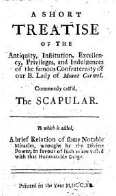 A short treatise of the antiquity, institution, excellency, privileges, and indulgences of the famous confraternity of our B. Lady of Mount Carmel commonly call'd the Scapular. To which is added a brief Relation of some notable miracles ... in favour of such as are vested with that honourable badge