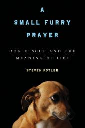 A Small Furry Prayer: Dog Rescue and the Meaning of Life