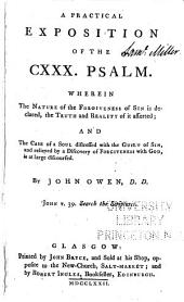 A practical exposition of the CXXX. psalm: Wherein The Nature of the Forgiveness of Sin is declared, the Truth and Reality of it asserted; and The Case of a Soul distressed with the Guilt of Sin, and relieved by a Discovery of Forgiveness with God, is at large discoursed