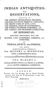 Indian Antiquities: Or Dissertations Relative to the Ancient Geographical Divisions, the Pure System of Primeval Theology, the Grand Code of Civil Laws, the Original Form of Government, and the Various and Profound Literature, of Hindostan : Compared, Throughout, with the Religion, Laws, Government, and Literature of Persia, Egypt, and Greece, the Whole Intended as Introductory to The History of Hindostan, Upon a Comprehensive Scale ...