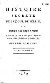 Histoire secrete de la Cour de Berlin, ou Correspondance d'un Voyageur François, depuis le mois de Juillet 1786 jusqu'au 19 Janvier 1787. Ouvrage posthume. Tome premier [-second]