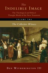 The Indelible Image: The Theological and Ethical Thought World of the New Testament: The Collective Witness