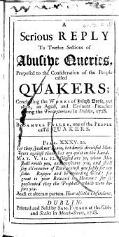 """A Serious Reply to Twelve Sections of Abusive Queries, proposed to the consideration of the people called Quakers; concluding the works of J. Boyse ... By Samuel Fuller. [The text of Boyse's """"Some Queries offered to the consideration of the people called Quakers,"""" with a commentary.]"""