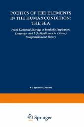 Poetics of the Elements in the Human Condition: The Sea: From Elemental Stirrings to Symbolic Inspiration, Language, and Life-Significance in Literary Interpretation and Theory