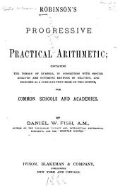 Robinson's Progressive Practical Arithmetic: Containing the Theory of Numbers in Connection with Concise Analytic and Synthetic Methods of Solution and Designed as a Complete Text-book on this Science for Common Schools and Academies