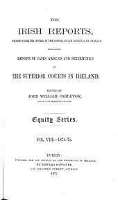 The Irish Reports: Published Under the Control of the Council of Law Reporting in Ireland, Containing Reports of Cases Argued and Determined in the Superior Courts in Ireland ... Equity Series, Volume 8