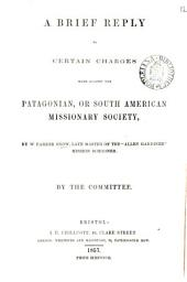 A brief reply to certain charges made against the Patagonian, or South American missionary society, by W.P. Snow [in The Patagonian missionary society]. By the committee: Volume 12