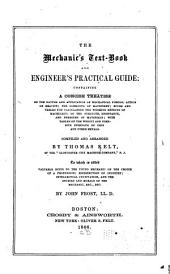 The Mechanic's Text-book and Engineer's Practical Guide: Containing a Concise Treatise on the Nature and Application of Mechanical Forces; Action of Gravity; the Elements of Machinery; Rules and Tables for Calculating the Working Effects of Machinery; of the Strength, Resistance, and Pressure of Materials; with Tables of the Weight and Cohesive Strength of Iron and Other Metals