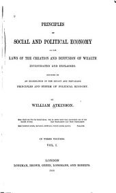 Principles of Social and Political Economy, Or, The Laws of the Creation and Diffusion of Wealth Investigated and Explained: Preceded by an Examination of the Extant and Prevailing Principles and System of Political Economy, Volume 1