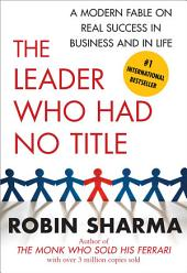 The Leader Who Had No Title: A Modern Fable on Real Success in Business and in