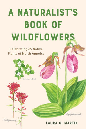 A Naturalist s Book of Wildflowers  Celebrating 85 Native Plants in North America
