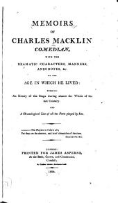 Memoirs of Charles Macklin, Comedian: With the Dramatic Characters, Manners, Anecdotes, &c. of the Age in which He Lived : Forming an History of the Stage During Almost the Whole of the Last Century, and a Chronological List of All the Parts Played by Him