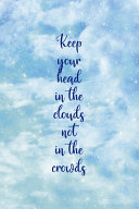 Keep Your Head In The Clouds Not In The Crowds