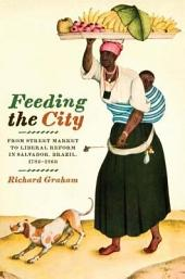 Feeding the City: From Street Market to Liberal Reform in Salvador, Brazil, 1780–1860