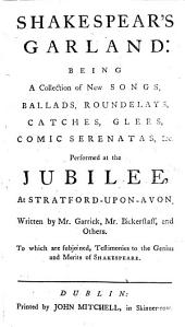 Shakespear's garland: being a collection of new songs, ballads ... &c. Performed at the jubilee, at Stratford-upon-Avon. Written by Mr. Garrick, Mr. Bickerstaff, and others, etc