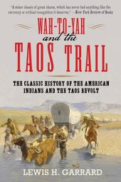 Wah-To-Yah and the Taos Trail: The Classic History of the American Indians and the Taos Revolt