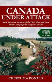 Canada under Attack: Irish-American veterans of the Civil War and their Fenian campaign to conquer Canada