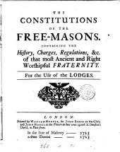 The constitutions of the free-masons: Containing the history, charges, regulations, &c. of that most ancient and right worshipful fraternity. For the use of the lodges