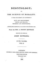 Deontology: Or, The Science of Morality: in which the Harmony and Co-incidence of Duty and Self-interest, Virtue and Felicity, Prudence and Benevolence, are Explained and Exemplified, Volume 2