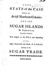 A True state of the case between the British Northern-Colonies and the Sugar Islands in America, impartially considered, with respect to the bill now depending in the Right Honourable the House of Lords, relating to the sugar trade