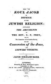 Koul Jacob, in Defence of the Jewish Religion: Containing the Arguments of the Rev. C.F. Frey, One of the Committee of the London Society for the Conversion of the Jews, and Answers Thereto
