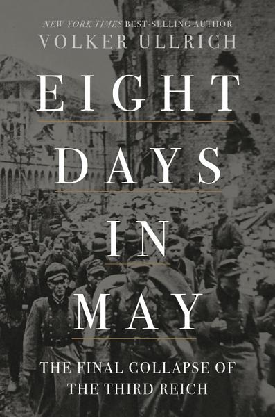 Download Eight Days in May  The Final Collapse of the Third Reich Book