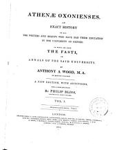 Athenae Oxonienses: An Exact History of All the Writers and Bishops who Have Had Their Education in the University of Oxford. To which are Added the Fasti, Or Annals of the Said University, Volume 1