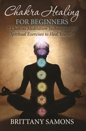 Chakra Healing For Beginners: 7 Chakras Meditation Techniques and Spiritual Exercises to Heal Yourself