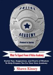 What to Expect from a Police Academy: Useful Tips, Suggestions, and Pearls of Wisdom to Help Prepare You for Your Own Academy