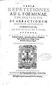 Variae repetitiones ad L. Foeminae )( de regulis iur et ad [parágrafo]. actionum instit. de actionibus commentariiq. ad tit. digest. de pactis