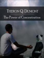 The Power of Concentration: The Secret Edition - Open Your Heart to the Real Power and Magic of Living Faith and Let the Heaven Be in You, Go Deep Inside Yourself and Back, Feel the Crazy and Divine Love and Live for Your Dreams
