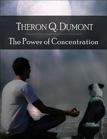 The Power of Concentration  The Secret Edition   Open Your Heart to the Real Power and Magic of Living Faith and Let the Heaven Be in You  Go Deep Inside Yourself and Back  Feel the Crazy and Divine Love and Live for Your Dreams PDF
