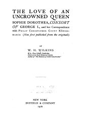 The Love of an Uncrowned Queen, Sophie Dorothea, Consort of George I.: And Her Correspondence with Philip Christopher Count Königsmarck (now First Published from the Originals)