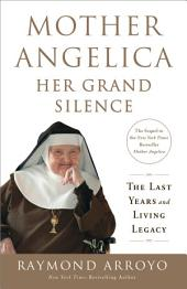 Mother Angelica: Her Grand Silence: The Last Years and Living Legacy