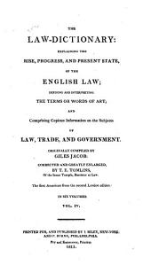 The Law-dictionary: Explaining the Rise, Progress, and Present State, of the English Law: Defining and Interpreting the Terms Or Words of Art; and Comprising Copious Information on the Subjects of Law, Trade, and Government, Volume 4
