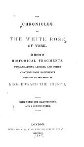 The Chronicles of the White Rose of York: A Series of Historical Fragments, Proclamations, Letters, and Other Contemporary Documents Relating to the Reign of King Edward the Fourth