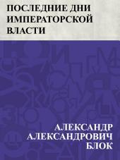 Последние дни императорской власти: По неизданным документам составил Александр Блок