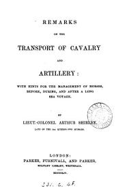 Remarks on the Transport of Cavalry and Artillery: With Hints for the Management of Horses, Before, During, and After a Long Sea Voyage ...