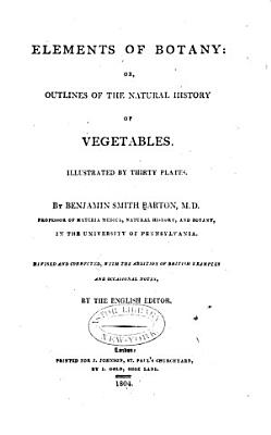 Elements of Botany  Or  Outlines of the Natural History of Vegetables