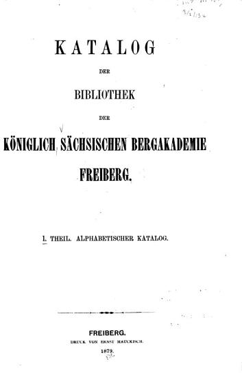 Katalog der Bibliothek der K  niglich s  chsischen Bergakademie Freiberg  Alphabetischer Katalog PDF