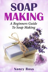 Soap Making: A Beginners Guide To Soap Making