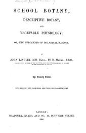 School Botany, Descriptive Botany, and Vegetable Physiology; Or, The Rudiments of Botanical Science