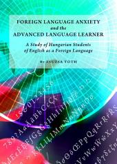 Foreign Language Anxiety and the Advanced Language Learner: A Study of Hungarian Students of English as a Foreign Language
