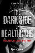 Dark Side Of Healthcare, The: Issues, Cases, And Lessons For The Future