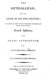 The Antigallican; Or, The Lover of His Own Country: In a Series of Pieces Partly Heretofore Published and Partly New, Wherein French Influence, and False Patriotism, are Fully and Fairly Displayed. By a Citizen of New-England