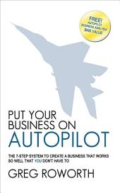 Put Your Business on Autopilot: The 7-Step System to Create a Business That Works So Well That You Don't Have to
