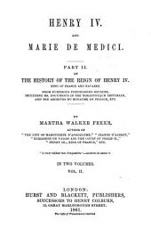 History of the Reign of Henry IV. King of France and Navarre: From Numerous Unpublished Sources, Including Ms. Documents in the Bibliothèque Impériale and the Archives Du Royaume de France, Etc. ¬Part ¬II, ¬Vol. ¬II Henry IV. and Marie de Medici, Volume 2, Issue 2