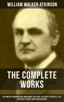 The Complete Works of William Walker Atkinson: The Power of Concentration, Mind Power, Raja Yoga, The Secret of Success, Self-Healing by Thought Force and much more