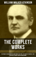 The Complete Works of William Walker Atkinson  The Power of Concentration  Mind Power  Raja Yoga  The Secret of Success  Self Healing by Thought Force and much more PDF